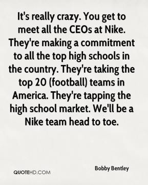 Bobby Bentley - It's really crazy. You get to meet all the CEOs at Nike. They're making a commitment to all the top high schools in the country. They're taking the top 20 (football) teams in America. They're tapping the high school market. We'll be a Nike team head to toe.