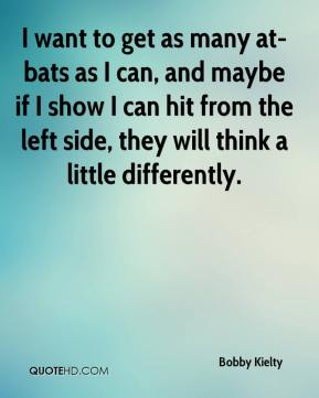 Bobby Kielty - I want to get as many at-bats as I can, and maybe if I show I can hit from the left side, they will think a little differently.