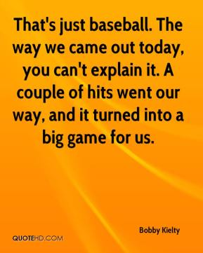 Bobby Kielty - That's just baseball. The way we came out today, you can't explain it. A couple of hits went our way, and it turned into a big game for us.