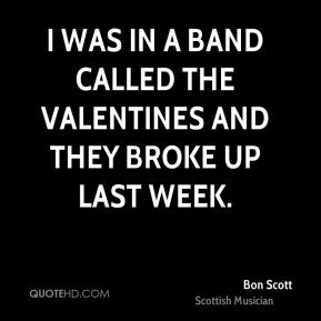 I was in a band called the valentines and they broke up last week.