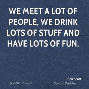 We meet a lot of people, we drink lots of stuff and have lots of fun.