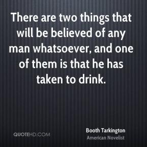 Booth Tarkington - There are two things that will be believed of any man whatsoever, and one of them is that he has taken to drink.
