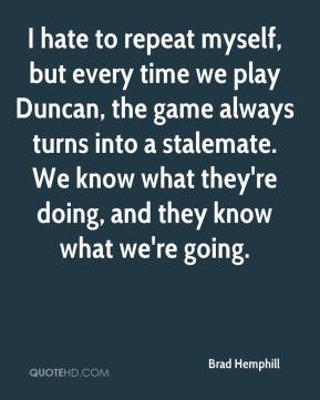 Brad Hemphill - I hate to repeat myself, but every time we play Duncan, the game always turns into a stalemate. We know what they're doing, and they know what we're going.