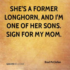 Brad McClellan - She's a former Longhorn, and I'm one of her sons. Sign for my mom.
