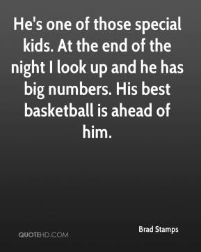 Brad Stamps - He's one of those special kids. At the end of the night I look up and he has big numbers. His best basketball is ahead of him.