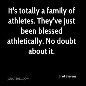Brad Stevens - It's totally a family of athletes. They've just been blessed athletically. No doubt about it.