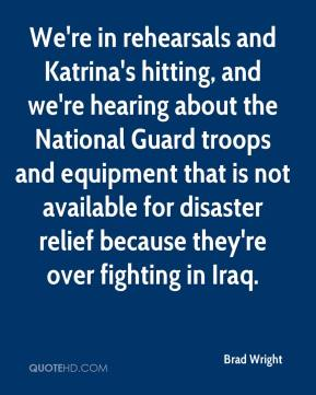 Brad Wright - We're in rehearsals and Katrina's hitting, and we're hearing about the National Guard troops and equipment that is not available for disaster relief because they're over fighting in Iraq.