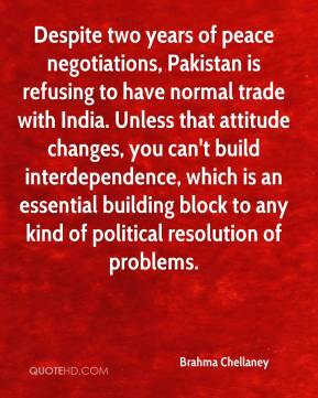 Brahma Chellaney - Despite two years of peace negotiations, Pakistan is refusing to have normal trade with India. Unless that attitude changes, you can't build interdependence, which is an essential building block to any kind of political resolution of problems.