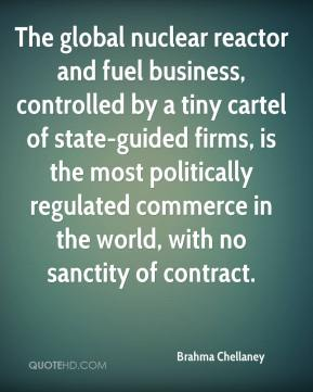 Brahma Chellaney - The global nuclear reactor and fuel business, controlled by a tiny cartel of state-guided firms, is the most politically regulated commerce in the world, with no sanctity of contract.