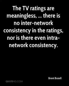The TV ratings are meaningless, ... there is no inter-network consistency in the ratings, nor is there even intra-network consistency.