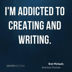 Bret Michaels - I'm addicted to creating and writing.
