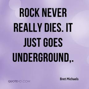 Bret Michaels - Rock never really dies. It just goes underground.