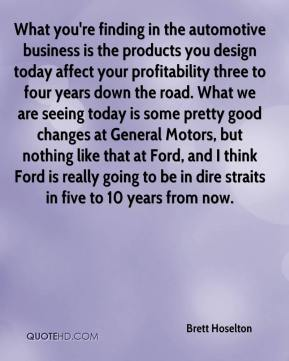 Brett Hoselton - What you're finding in the automotive business is the products you design today affect your profitability three to four years down the road. What we are seeing today is some pretty good changes at General Motors, but nothing like that at Ford, and I think Ford is really going to be in dire straits in five to 10 years from now.