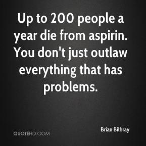 Brian Bilbray - Up to 200 people a year die from aspirin. You don't just outlaw everything that has problems.
