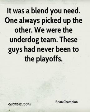 Brian Champion - It was a blend you need. One always picked up the other. We were the underdog team. These guys had never been to the playoffs.