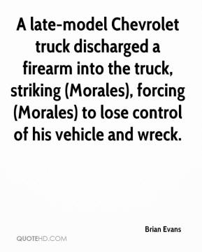 Brian Evans - A late-model Chevrolet truck discharged a firearm into the truck, striking (Morales), forcing (Morales) to lose control of his vehicle and wreck.