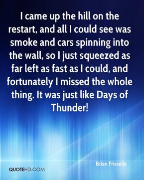 Brian Frisselle - I came up the hill on the restart, and all I could see was smoke and cars spinning into the wall, so I just squeezed as far left as fast as I could, and fortunately I missed the whole thing. It was just like Days of Thunder!