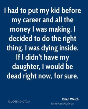 Brian Welch - I had to put my kid before my career and all the money I was making. I decided to do the right thing. I was dying inside. If I didn't have my daughter, I would be dead right now, for sure.