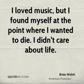 Brian Welch - I loved music, but I found myself at the point where I wanted to die. I didn't care about life.