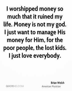 Brian Welch - I worshipped money so much that it ruined my life. Money is not my god. I just want to manage His money for Him, for the poor people, the lost kids. I just love everybody.