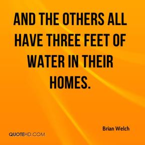 Brian Welch - And the others all have three feet of water in their homes.