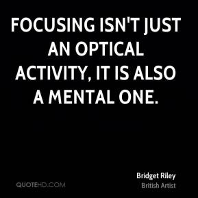 Bridget Riley - Focusing isn't just an optical activity, it is also a mental one.