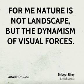 Bridget Riley - For me nature is not landscape, but the dynamism of visual forces.