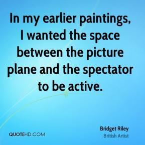 Bridget Riley - In my earlier paintings, I wanted the space between the picture plane and the spectator to be active.