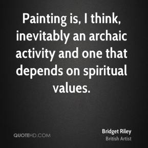 Bridget Riley - Painting is, I think, inevitably an archaic activity and one that depends on spiritual values.