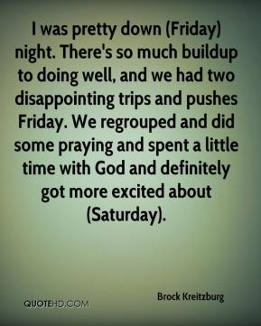 Brock Kreitzburg - I was pretty down (Friday) night. There's so much buildup to doing well, and we had two disappointing trips and pushes Friday. We regrouped and did some praying and spent a little time with God and definitely got more excited about (Saturday).