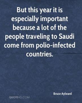 Bruce Aylward - But this year it is especially important because a lot of the people traveling to Saudi come from polio-infected countries.