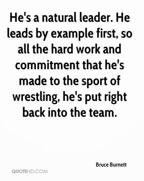Bruce Burnett - He's a natural leader. He leads by example first, so all the hard work and commitment that he's made to the sport of wrestling, he's put right back into the team.