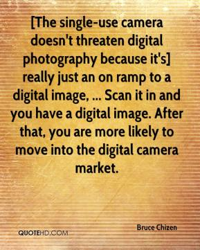 Bruce Chizen - [The single-use camera doesn't threaten digital photography because it's] really just an on ramp to a digital image, ... Scan it in and you have a digital image. After that, you are more likely to move into the digital camera market.