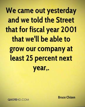 Bruce Chizen - We came out yesterday and we told the Street that for fiscal year 2001 that we'll be able to grow our company at least 25 percent next year.
