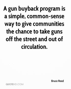Bruce Reed - A gun buyback program is a simple, common-sense way to give communities the chance to take guns off the street and out of circulation.