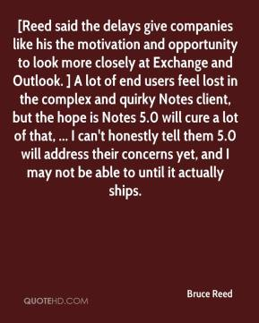 Bruce Reed - [Reed said the delays give companies like his the motivation and opportunity to look more closely at Exchange and Outlook. ] A lot of end users feel lost in the complex and quirky Notes client, but the hope is Notes 5.0 will cure a lot of that, ... I can't honestly tell them 5.0 will address their concerns yet, and I may not be able to until it actually ships.