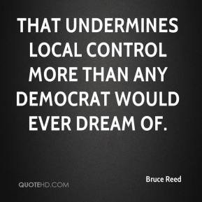 That undermines local control more than any Democrat would ever dream of.