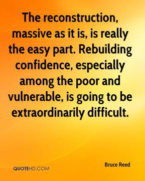 Bruce Reed - The reconstruction, massive as it is, is really the easy part. Rebuilding confidence, especially among the poor and vulnerable, is going to be extraordinarily difficult.