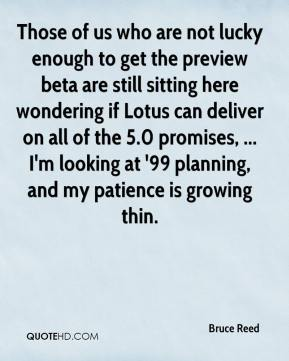Bruce Reed - Those of us who are not lucky enough to get the preview beta are still sitting here wondering if Lotus can deliver on all of the 5.0 promises, ... I'm looking at '99 planning, and my patience is growing thin.