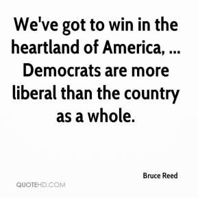We've got to win in the heartland of America, ... Democrats are more liberal than the country as a whole.