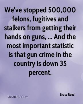 Bruce Reed - We've stopped 500,000 felons, fugitives and stalkers from getting their hands on guns, ... And the most important statistic is that gun crime in the country is down 35 percent.
