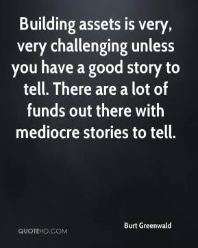 Burt Greenwald - Building assets is very, very challenging unless you have a good story to tell. There are a lot of funds out there with mediocre stories to tell.