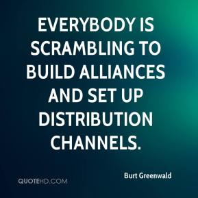 Burt Greenwald - Everybody is scrambling to build alliances and set up distribution channels.