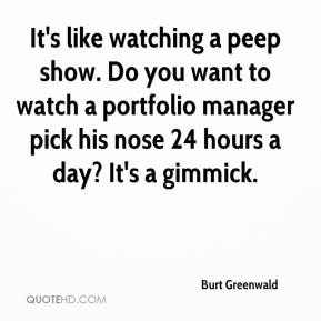 Burt Greenwald - It's like watching a peep show. Do you want to watch a portfolio manager pick his nose 24 hours a day? It's a gimmick.