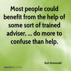 Burt Greenwald - Most people could benefit from the help of some sort of trained adviser, ... do more to confuse than help.