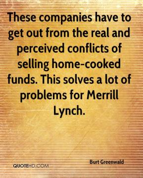 Burt Greenwald - These companies have to get out from the real and perceived conflicts of selling home-cooked funds. This solves a lot of problems for Merrill Lynch.