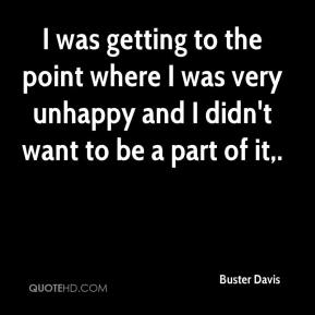 I was getting to the point where I was very unhappy and I didn't want to be a part of it.