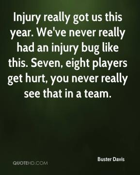 Buster Davis - Injury really got us this year. We've never really had an injury bug like this. Seven, eight players get hurt, you never really see that in a team.