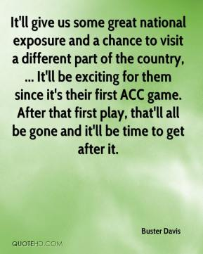 Buster Davis - It'll give us some great national exposure and a chance to visit a different part of the country, ... It'll be exciting for them since it's their first ACC game. After that first play, that'll all be gone and it'll be time to get after it.