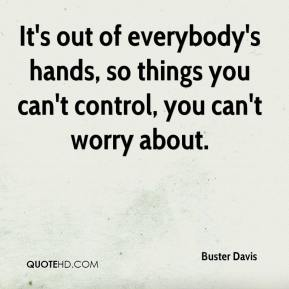 It's out of everybody's hands, so things you can't control, you can't worry about.